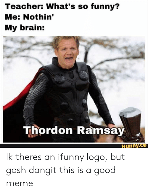 Funny, Meme, and Teacher: Teacher: What's so funny?  Me: Nothin'  My brain:  Thordon Ramsay Ik theres an ifunny logo, but gosh dangit this is a good meme