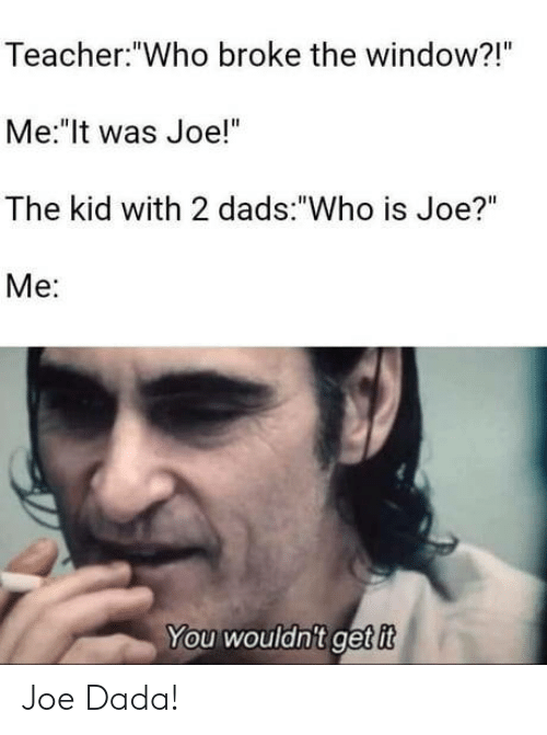 "Teacher, Dada, and Who: Teacher:""Who broke the window?!""  Me:""It was Joe!""  The kid with 2 dads:""Who is Joe?""  Mе:  You wouldn't getit Joe Dada!"