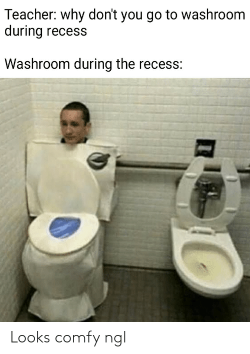 Recess, Teacher, and Why: Teacher: why don't you go to washroom  during recess  Washroom during the recess: Looks comfy ngl