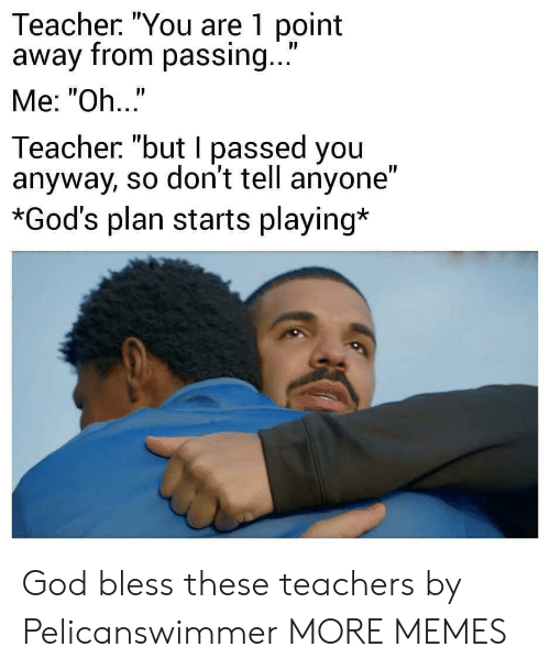 """god bless: Teacher. """"You are 1 point  away from passing...  Me: """"Oh..""""  Teacher """"but I passed you  anyway, so don't tell anyone""""  *God's plan starts playing* God bless these teachers by Pelicanswimmer MORE MEMES"""