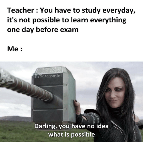 study: Teacher You have to study everyday,  it's not possible to learn everything  one day before exam  Мe:  7Sarcasmlol  Darling, you have no idea  what is possible