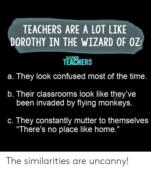 "monkeys: TEACHERS ARE A LOT LIKE  DOROTHY IN THE WIZARD OF OZ  BORED  TEACHERS  They look confused most of the time.  а.  b. Their classrooms look like they've  been invaded by flying monkeys.  TEACHERS  They constantly mutter to themselves  ""There's no place like home.""  С. The similarities are uncanny!"