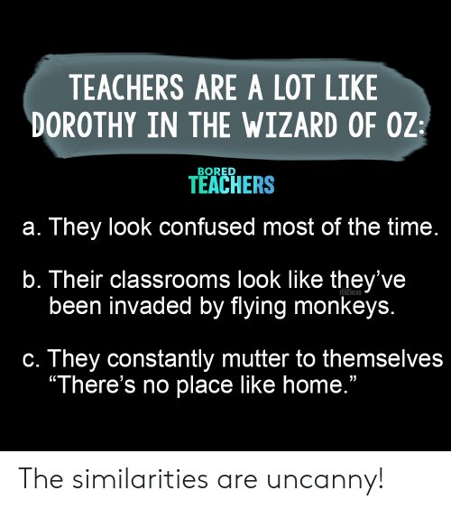 "monkeys: TEACHERS ARE A LOT LIKE  DOROTHY IN THE WIZARD OF OZ  BORED  TEACHERS  a. They look confused most of the time.  b. Their classrooms look like they've  been invaded by flying monkeys.  TEACHERS  c. They constantly mutter to themselves  ""There's no place like home."" The similarities are uncanny!"