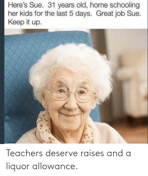 teachers: Teachers deserve raises and a liquor allowance.