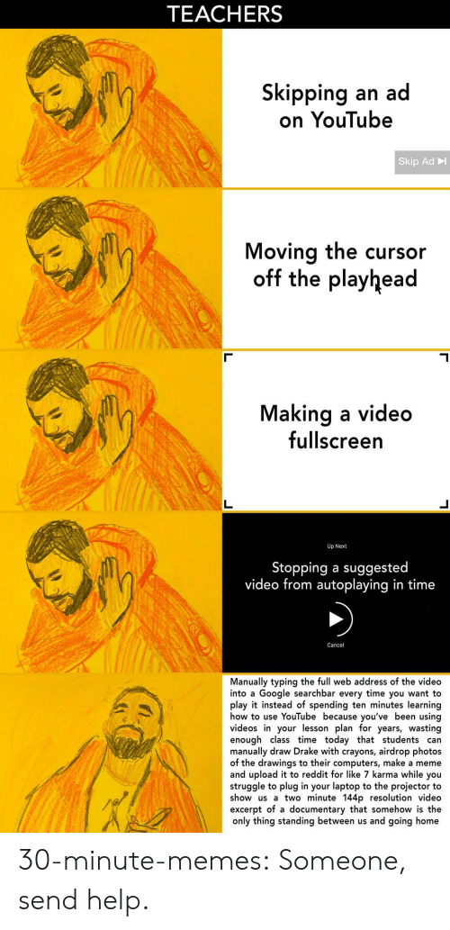 Make A Meme: TEACHERS  Skipping an ad  on YouTube  Skip Ad  Moving the cursor  off the playhead  Making a video  fullscreern  Up Next  Stopping a suggested  video from autoplaying in time  Cancel  Manually typing the full web address of the video  into a Google searchbar every time you want to  play it instead of spending ten minutes learning  how to use YouTube because you've been using  videos in your lesson plan for years, wasting  enough class time today that students can  manually draw Drake with crayons, airdrop photos  of the drawings to their computers, make a meme  and upload it to reddit for like 7 karma while you  struggle to plug in your laptop to the projector to  show us a two minute 144p resolution video  excerpt of a documentary that somehow is the  only thing standing between us and going home 30-minute-memes: Someone, send help.