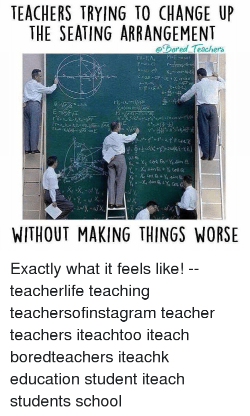 Memes, Teacher, and Change: TEACHERS TRYING TO CHANGE UP  THE SEATING ARRANGEMENT  pored Teachers  WITHOUT MAKING THINGS WORSE Exactly what it feels like! -- teacherlife teaching teachersofinstagram teacher teachers iteachtoo iteach boredteachers iteachk education student iteach students school