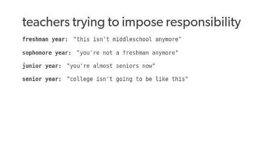"Be Like, College, and Freshman Year: teachers trying to impose responsibility  freshman year: ""this isn't middleschool anymore  sophomore year: ""you're not a freshman anymore""  junior year: ""you're almost seniors now""  senior year ""college isn't going to be like this"""