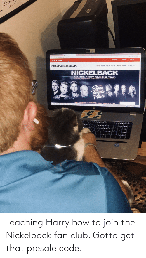 Nickelback: Teaching Harry how to join the Nickelback fan club. Gotta get that presale code.