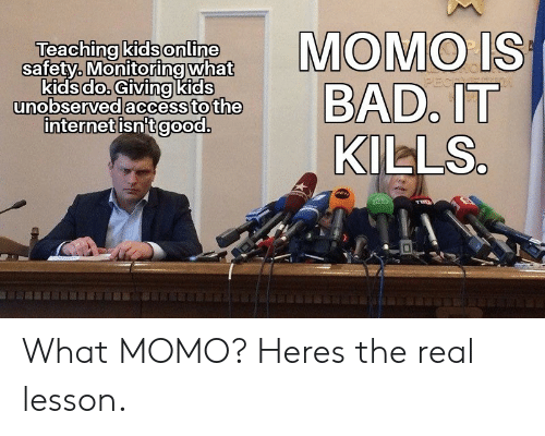 Bad, Kids, and The Real: Teaching kids online  safety, Mniring what  kidsdo. Givingkids  nobserved accessto the  internetisnitgood  MOMO IS  BAD, IT  KILLS What MOMO? Heres the real lesson.