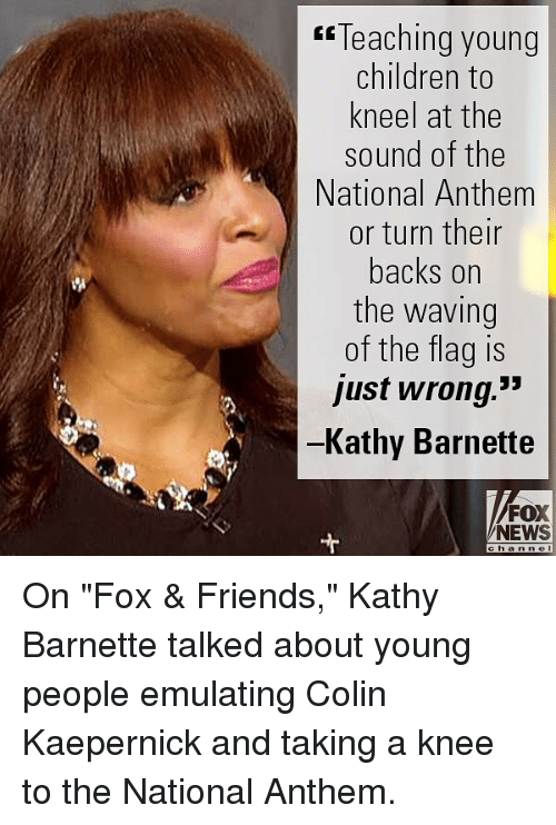 "Children, Colin Kaepernick, and Friends: Teaching young  children to  kneel at the  sound of the  National Anthem  or turn then  backs on  the waving  of the flag is  just wrong.""  Kathy Barnette  FOX  NEWS On ""Fox & Friends,"" Kathy Barnette talked about young people emulating Colin Kaepernick and taking a knee to the National Anthem."