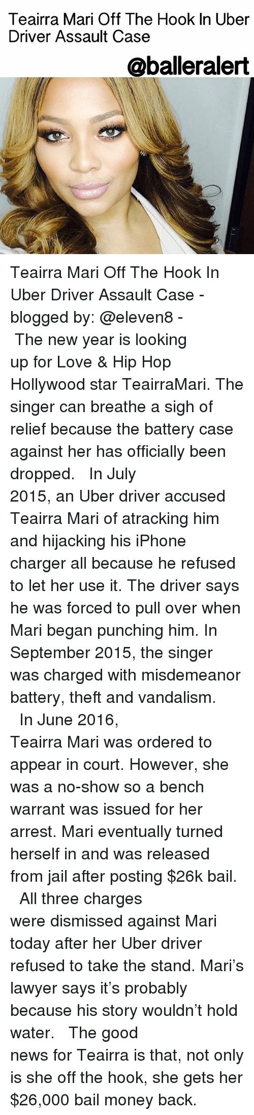 Lawyer, Memes, and Chargers: Teairra Mari  Off The Hook In Uber  Driver Assault Case  @balleralert Teairra Mari Off The Hook In Uber Driver Assault Case - blogged by: @eleven8 - ⠀⠀⠀⠀⠀⠀⠀⠀⠀ ⠀⠀⠀⠀⠀⠀⠀⠀⠀ The new year is looking up for Love & Hip Hop Hollywood star TeairraMari. The singer can breathe a sigh of relief because the battery case against her has officially been dropped. ⠀⠀⠀⠀⠀⠀⠀⠀⠀ ⠀⠀⠀⠀⠀⠀⠀⠀⠀ In July 2015, an Uber driver accused Teairra Mari of atracking him and hijacking his iPhone charger all because he refused to let her use it. The driver says he was forced to pull over when Mari began punching him. In September 2015, the singer was charged with misdemeanor battery, theft and vandalism. ⠀⠀⠀⠀⠀⠀⠀⠀⠀ ⠀⠀⠀⠀⠀⠀⠀⠀⠀ In June 2016, Teairra Mari was ordered to appear in court. However, she was a no-show so a bench warrant was issued for her arrest. Mari eventually turned herself in and was released from jail after posting $26k bail. ⠀⠀⠀⠀⠀⠀⠀⠀⠀ ⠀⠀⠀⠀⠀⠀⠀⠀⠀ All three charges were dismissed against Mari today after her Uber driver refused to take the stand. Mari's lawyer says it's probably because his story wouldn't hold water. ⠀⠀⠀⠀⠀⠀⠀⠀⠀ ⠀⠀⠀⠀⠀⠀⠀⠀⠀ The good news for Teairra is that, not only is she off the hook, she gets her $26,000 bail money back.