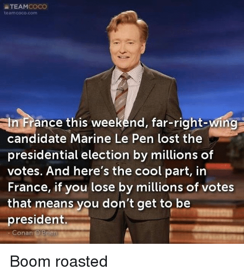 CoCo, Memes, and Presidential Election: TEAM  COCO  team coco,com  In France this weekend, far-right-wing  candidate Marine Le Pen lost the  presidential election by millions of  votes. And here's the cool part, in  France, if you lose by millions of votes  that means you don't get to be  president.  Conan  OBrien Boom roasted