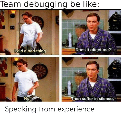 Bad, Be Like, and Affect: Team debugging be like:  Does it affect me?  Idid a bad thing  No.  Then suffer in silence. Speaking from experience