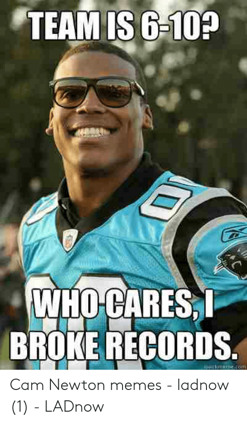 Cam Newton Memes: TEAM IS 6-10?  WHO CARES  BROKE RECORDS Cam Newton memes - ladnow (1) - LADnow