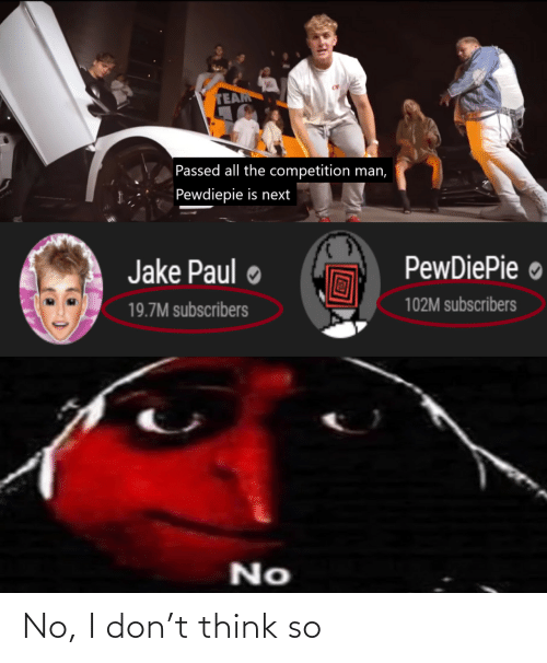paul: TEAM  Passed all the competition man,  Pewdiepie is next  PewDiePie ●  Jake Paul  102M subscribers  19.7M subscribers  No No, I don't think so