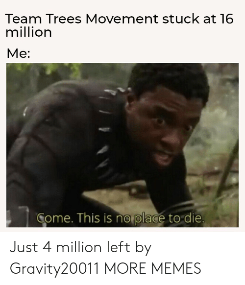 Movement: Team Trees Movement stuck at 16  million  Мe:  Come. This is no place to die. Just 4 million left by Gravity20011 MORE MEMES