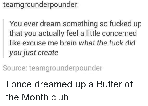 Club, Brain, and Fuck: teamgrounderpounder  You ever dream something so fucked up  that you actually feel a little concerned  like excuse me brain what the fuck did  you just create  Source: teamgrounderpounder I once dreamed up a Butter of the Month club