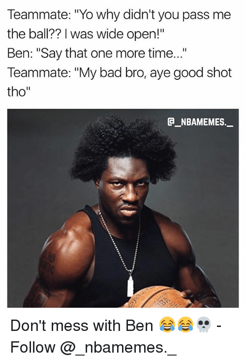 """Bad, Memes, and Yo: Teammate: """"Yo why didn't you pass me  the ball?? I was wide open!""""  Ben: """"Say that one more time...""""  Teammate: """"My bad bro, aye good shot  tho""""  _NBAMEMES._ Don't mess with Ben 😂😂💀 - Follow @_nbamemes._"""