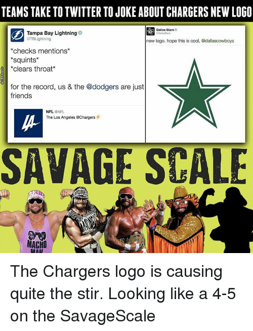 Clearing Throat: TEAMS TAKE TO TWITTER TOJOKE ABOUT CHARGERS NEW LOGO  Dallas Stars  Tampa Bay Lightning  aTBLightning  new logo. hope this is cool, @dallascowboys  checks mentions  Squints  clears throat  for the record, us & the @dodgers are just  friends  NFL.  NFL  The Los Angeles @Chargers  SAVAGE SCALE  MACHO  RAAT The Chargers logo is causing quite the stir. Looking like a 4-5 on the SavageScale
