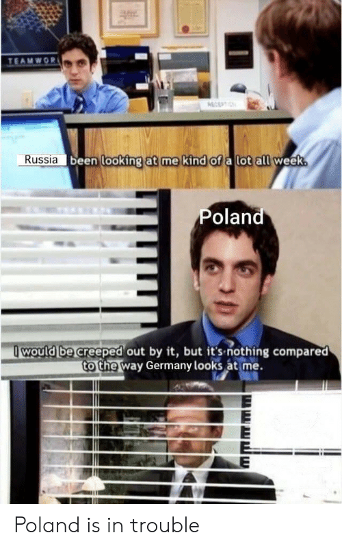 Poland: TEAMWOR  ECEPTIN  Russia been looking at me kind of a lot all week.  Poland  would be creeped out by it, but it's-nothing compared  to the way Germany looks at me. Poland is in trouble