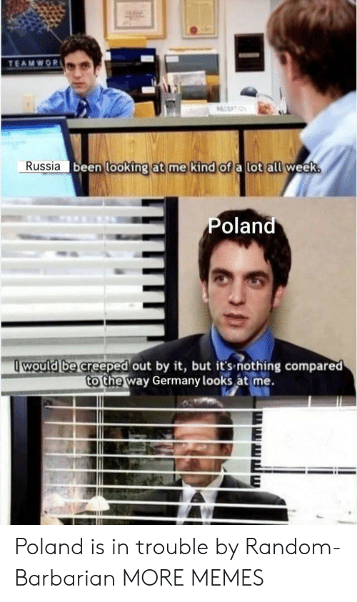 Poland: TEAMWOR  ECEPTIN  Russia been looking at me kind of a lot all week.  Poland  would be creeped out by it, but it's-nothing compared  to the way Germany looks at me. Poland is in trouble by Random-Barbarian MORE MEMES