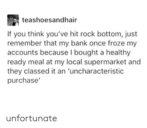 Bank, Once, and Local: teashoesandhair  If you think you've hit rock bottom, just  remember that my bank once froze my  accounts because l bought a healthy  ready meal at my local supermarket and  they classed it an 'uncharacteristic  purchase' unfortunate