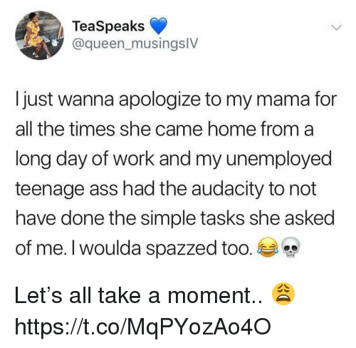 Ass, Queen, and Work: TeaSpeaks  @queen_musingslV  Ijust wanna apologize to my mama for  all the times she came home froma  long day of work and my unemployed  teenage ass had the audacity to not  have done the simple tasks she asked  of me. I woulda spazzed too. Let's all take a moment.. 😩 https://t.co/MqPYozAo4O