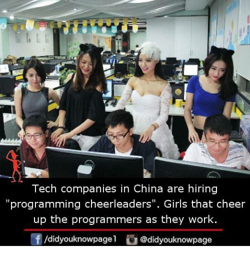 "Girls, Memes, and China: Tech companies in China are hiring  ""programming cheerleaders"". Girls that cheer  up the programmers as they work.  /didyouknowpagel@didyouknowpage"