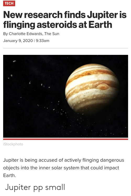 Solar System: TECH  New research finds Jupiter is  flinging asteroids at Earth  By Charlotte Edwards, The Sun  January 9, 2020 | 9:33am  istockphoto  Jupiter is being accused of actively flinging dangerous  objects into the inner solar system that could impact  Earth. Jupiter pp small