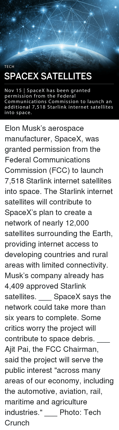 "Internet, Memes, and Access: TECH  SPACEX SATELLITES  Nov 15 | SpaceX has been granted  permission from the Federal  Communications Commission to launch an  additional 7,518 Starlink internet satellites  into space Elon Musk's aerospace manufacturer, SpaceX, was granted permission from the Federal Communications Commission (FCC) to launch 7,518 Starlink internet satellites into space. The Starlink internet satellites will contribute to SpaceX's plan to create a network of nearly 12,000 satellites surrounding the Earth, providing internet access to developing countries and rural areas with limited connectivity. Musk's company already has 4,409 approved Starlink satellites. ___ SpaceX says the network could take more than six years to complete. Some critics worry the project will contribute to space debris. ___ Ajit Pai, the FCC Chairman, said the project will serve the public interest ""across many areas of our economy, including the automotive, aviation, rail, maritime and agriculture industries."" ___ Photo: Tech Crunch"