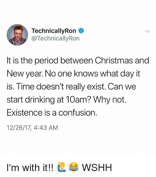 Christmas, Drinking, and Memes: TechnicallyRon *  @Technically Rorn  It is the period between Christmas and  New year. No one knows what day it  is. Time doesn't really exist. Can we  start drinking at 10am? Why not.  Existence is a confusion.  12/26/17, 4:43 AM I'm with it!! 🙋‍♂️😂 WSHH