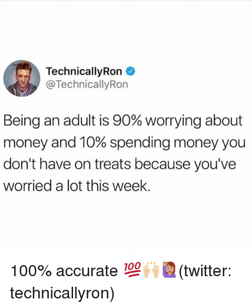 Anaconda, Being an Adult, and Memes: TechnicallyRon  TechnicallyRon  Being an adult is 90% worrying about  money and 10% spending money you  don't have on treats because you've  worried a lot this week. 100% accurate 💯🙌🏼🙋🏽(twitter: technicallyron)