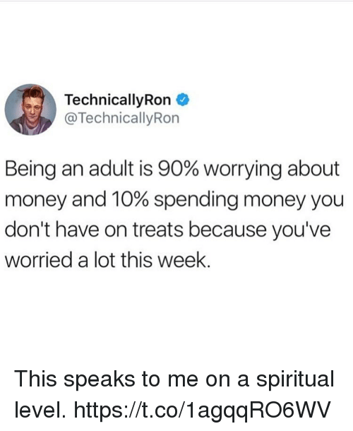 Being an Adult, Funny, and Money: TechnicallyRon  @TechnicallyRon  Being an adult is 90% worrying about  money and 10% spending money you  don't have on treats because you've  worried a lot this week. This speaks to me on a spiritual level. https://t.co/1agqqRO6WV