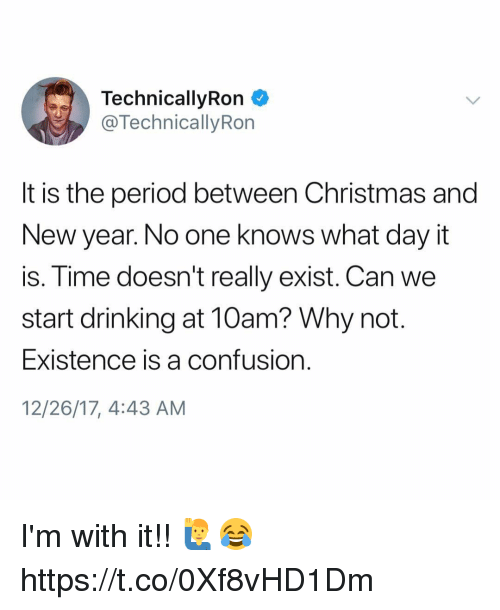 Christmas, Drinking, and New Year's: TechnicallyRon  @TechnicallyRon  It is the period between Christmas and  New year. No one knows what day it  is. Time doesn't really exist. Can we  start drinking at 10am? Why not.  Existence is a confusion  12/26/17, 4:43 AM I'm with it!! 🙋‍♂️😂 https://t.co/0Xf8vHD1Dm