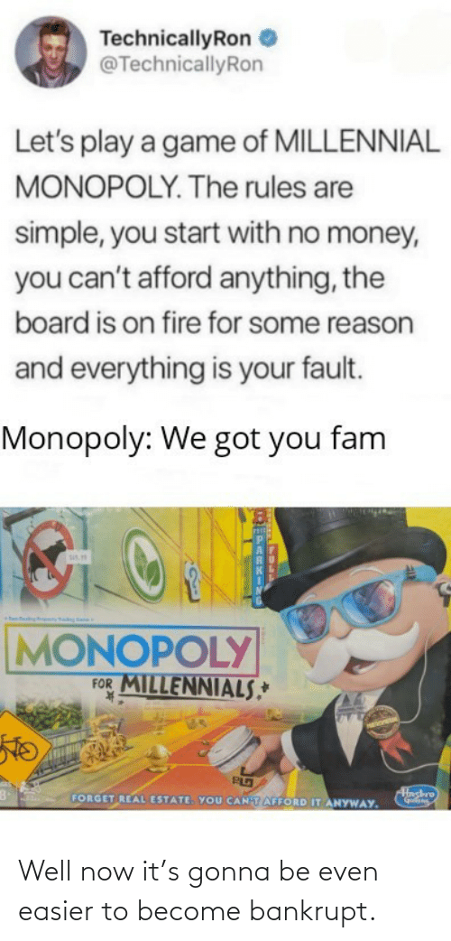 sis: TechnicallyRon  @TechnicallyRon  Let's play a game of MILLENNIAL  MONOPOLY. The rules are  simple, you start with no money,  you can't afford anything, the  board is on fire for some reason  and everything is your fault.  Monopoly: We got you fam  sis.  MONOPOLY  FOR MILLENNIALS,*  K.  Hashro  FORGET REAL ESTATE. YOU CANTAFFORD IT ANYWAY. Well now it's gonna be even easier to become bankrupt.