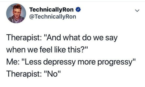"What, More, and This: TechnicallyRon  @TechnicallyRon  Therapist: ""And what do we say  when we feel like this?""  Me: ""Less depressy more progressy""  Therapist: ""No"""