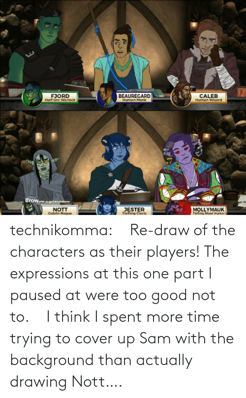Trying: technikomma:     Re-draw of the characters as their players! The expressions at this one part I paused at were too good not to.    I think I spent more time trying to cover up Sam with the background than actually drawing Nott….