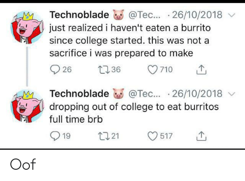 College, Time, and Burrito: Technoblade  @Tec... 26/10/2018  just realized i haven't eaten a burrito  since college started. this was not a  sacrifice i was prepared to make  36  26  710  @Tec... 26/10/2018  dropping out of college to eat burritos  Technoblade  full time brb  L121  19  517 Oof