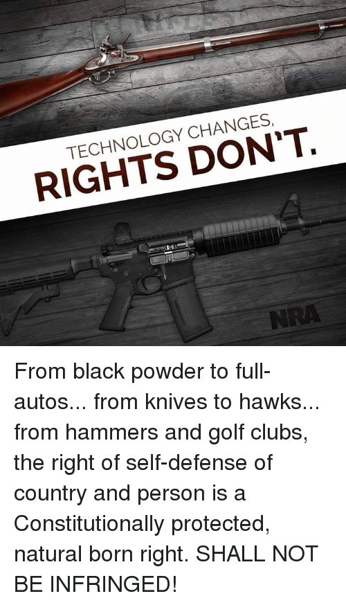 Memes, Black, and Golf: TECHNOLOGY CHANGES  RIGHTS DON'T.  NRA From black powder to full-autos... from knives to hawks... from hammers and golf clubs, the right of self-defense of country and person is a Constitutionally protected, natural born right. SHALL NOT BE INFRINGED!