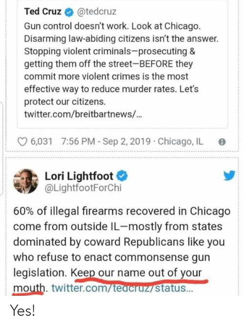 Cruz: Ted Cruz  @tedcruz  Gun control doesn't work. Look at Chicago.  Disarming law-abiding citizens isn't the answer.  Stopping violent criminals-prosecuting &  getting them off the street-BEFORE they  commit more violent crimes is the most  effective way to reduce murder rates. Let's  protect our citizens  twitter.com/breitbartnews/...  7:56 PM-Sep 2, 2019  Chicago, IL  6,031  Lori Lightfoot  @LightfootForChi  60% of illegal firearms recovered in Chicago  come from outside IL-mostly from states  dominated by coward Republicans like you  who refuse to enact commonsense gun  legislation. Keep our name out of your  mouth. twitter.com/teacruz status... Yes!