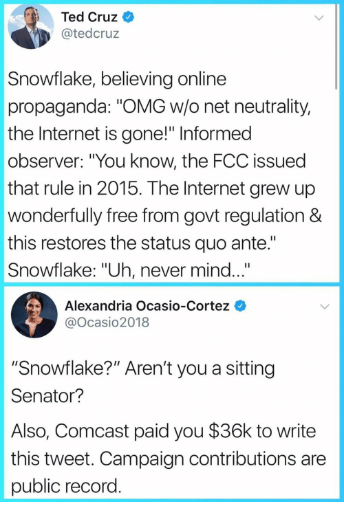 "Internet, Omg, and Ted: Ted Cruz  @tedcruz  Snowflake, believing online  propaganda: ""OMG w/o net neutrality,  the Internet is gone!"" Informed  observer: ""You know, the FCC issued  that rule in 2015. The Internet grew up  wonderfully free from govt regulation &  this restores the status quo ante.""  Snowflake: ""Uh, never mind...""  Alexandria Ocasio-Cortez  @Ocasio2018  ""Snowflake?"" Aren't you a sitting  Senator?  Also, Comcast paid you $36k to write  this tweet. Campaign contributions are  public record"