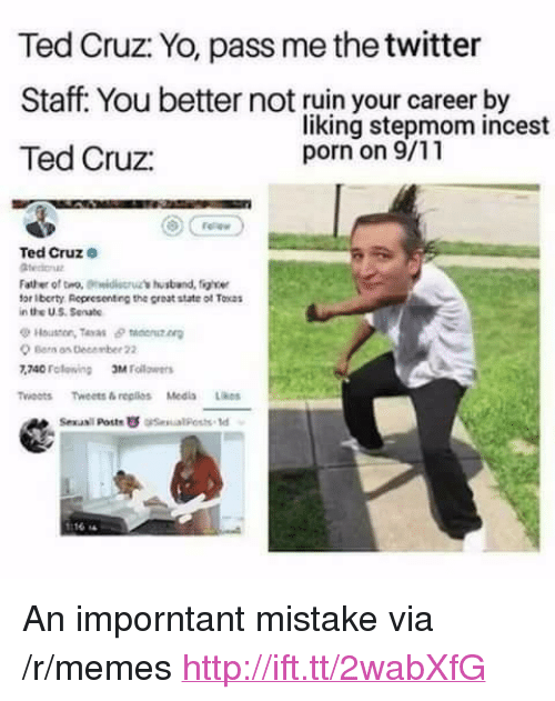 """Poste: Ted Cruz: Yo, pass me the twitter  Staff. You better not ruin your career by  Ted Cruz:  liking stepmom incest  porn on 9/11  Ted Cruze  Father of tro, idis's ustband, figle  for Iberty Representing the great state of Tocas  in the US Senate  Houston, Teras θ taenutn  Ber os December 22  740 Folewing Mllrs  Twoots Tweets&replios Medis Likes  Sexasil Poste  esual Posts td <p>An imporntant mistake via /r/memes <a href=""""http://ift.tt/2wabXfG"""">http://ift.tt/2wabXfG</a></p>"""