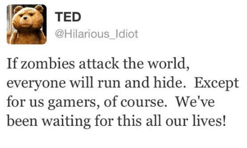 zombi: TED  @Hilarious Idiot  If zombies attack the world,  everyone will run and hide. Except  for us gamers, of course. We've  been waiting for this all our lives!