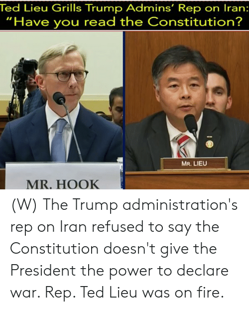 "Fire, Ted, and Constitution: Ted Lieu Grills Trump Admins' Rep on Iran:  ""Have you read the Constitution?  MR.LIEU  MR. HOOK (W) The Trump administration's rep on Iran refused to say the Constitution doesn't give the President the power to declare war. Rep. Ted Lieu was on fire."