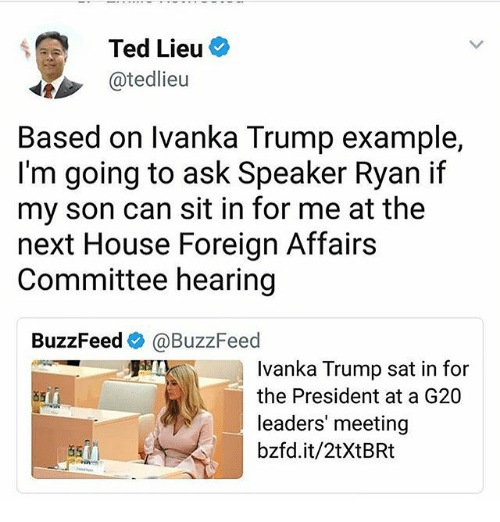 Memes, Ted, and Buzzfeed: Ted Lieu  @tedlieu  Based on lvanka Trump example,  I'm going to ask Speaker Ryan if  my son can sit in for me at the  next House Foreign Affairs  Committee hearing  BuzzFeed@BuzzFeed  Ivanka Trump sat in for  the President at a G20  leaders' meeting  bzfd.it/2tXtBRt  85