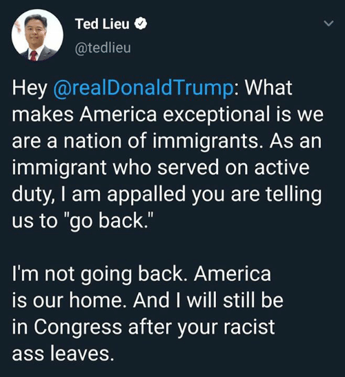 "America, Appalled, and Ass: Ted Lieu  @tedlieu  Hey @realDonaldTrump: What  makes America exceptional is we  are a nation of immigrants. As an  immigrant who served on active  duty, I am appalled you are telling  us to ""go back.""  I'm not going back. America  is our home. And I will still be  in Congress after your racist  ass leaves."
