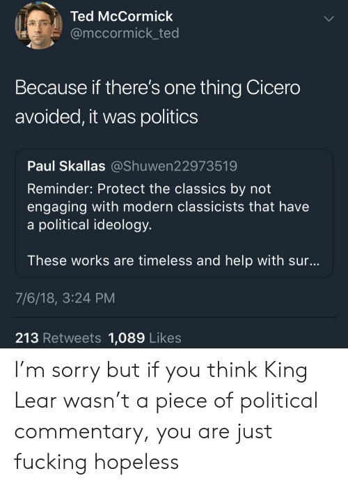 Fucking, Politics, and Sorry: Ted McCormick  @mccormick_ted  Because if there's one thing Cicero  avoided, it was politics  Paul Skallas @Shuwen22973519  Reminder: Protect the classics by not  engaging with modern classicists that have  a political ideology  These works are timeless and help with sur  7/6/18, 3:24 PM  213 Retweets 1,089 Likes I'm sorry but if you think King Lear wasn't a piece of political commentary, you are just fucking hopeless