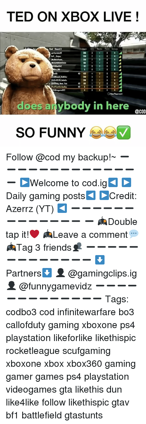 duns: TED ON XBOX LIVE  I  does anybody in here  @COD  SO FUNNY Follow @cod my backup!~ ➖➖➖➖➖➖➖➖➖➖➖➖➖➖ ▶️Welcome to cod.ig◀️ ▶️Daily gaming posts◀️ ▶️Credit: Azerrz (YT) ◀️ ➖➖➖➖➖➖➖➖➖➖➖➖➖ ➖ 🎮Double tap it!❤️ 🎮Leave a comment💬 🎮Tag 3 friends👥 ➖➖➖➖➖➖➖➖➖➖➖➖➖ ⬇Partners⬇️ 👤 @gamingclips.ig 👤 @funnygamevidz ➖➖➖➖➖➖➖➖➖➖➖➖➖ Tags: codbo3 cod infinitewarfare bo3 callofduty gaming xboxone ps4 playstation likeforlike likethispic rocketleague scufgaming xboxone xbox xbox360 gaming gamer games ps4 playstation videogames gta likethis dun like4like follow likethispic gtav bf1 battlefield gtastunts