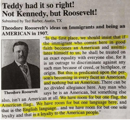 "Divided: Teddy had it so right!  Not Kennedy, but Roosevelt!  Submitted by Ted Barber, Austin, TX  Theodore Roosevelt's ideas on Immigrants and being an  AMERICAN in 1907.  ""In the first place, we should insist that if  the immigrant who comes here in good  faith becomes an American and assimi-  lates himself to us, he shall be treated on  an exact equality with everyone else, for it  is an outrage to discriminate against any  such man because of creed, or birthplace, or  origin. But this is predicated upon the per-  son's becoming in every facet an American,  and nothing but an American.There can be  no divided allegiance here. Any man who  says he is an American, but something else  Theodore Roosevelt  also, isn't an American at all. We have room for but one flag, the  American flag.. We have room for but one language here, and  that is the English language... and we have room for but one sole  loyalty and that is a loyaty to the American people"""