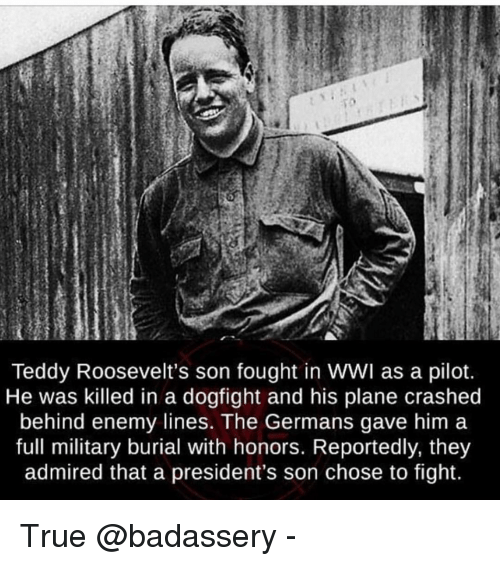 Memes, True, and Presidents: Teddy Roosevelt's son fought in WWI as a pilot.  He was killed in a dogfight and his plane crashed  behind enemy lines. The Germans gave him a  full military burial with honors. Reportedly, they  admired that a president's son chose to fight. True @badassery -